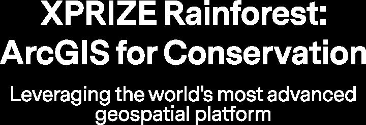 XPRIZE Rainforest: ArcGIS for Conservation - Leveraging the worlds most advanced geospatial platform