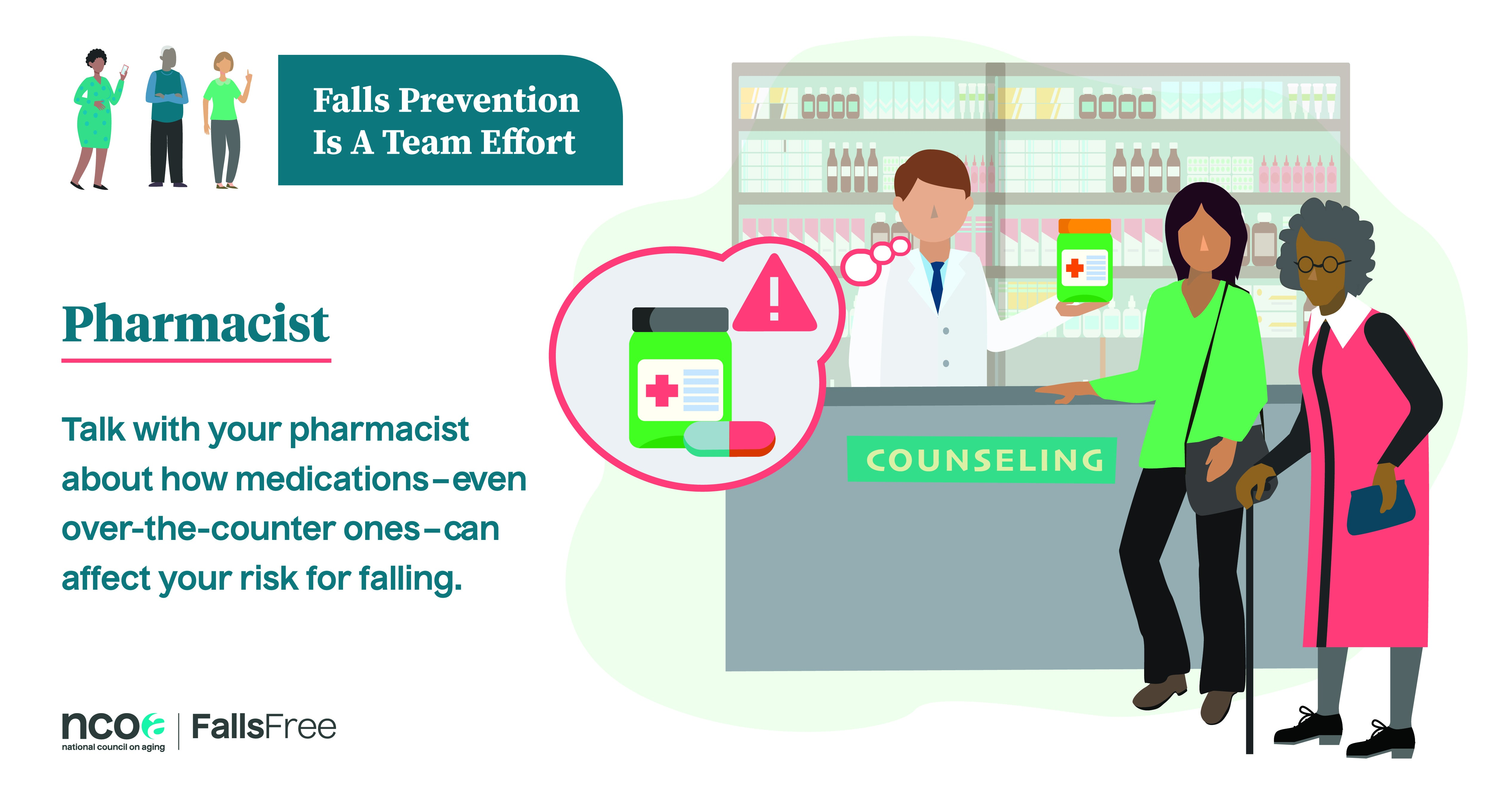 Falls prevention is a team effort. Talk with your pharamacist about how medication can affect your risk for falling
