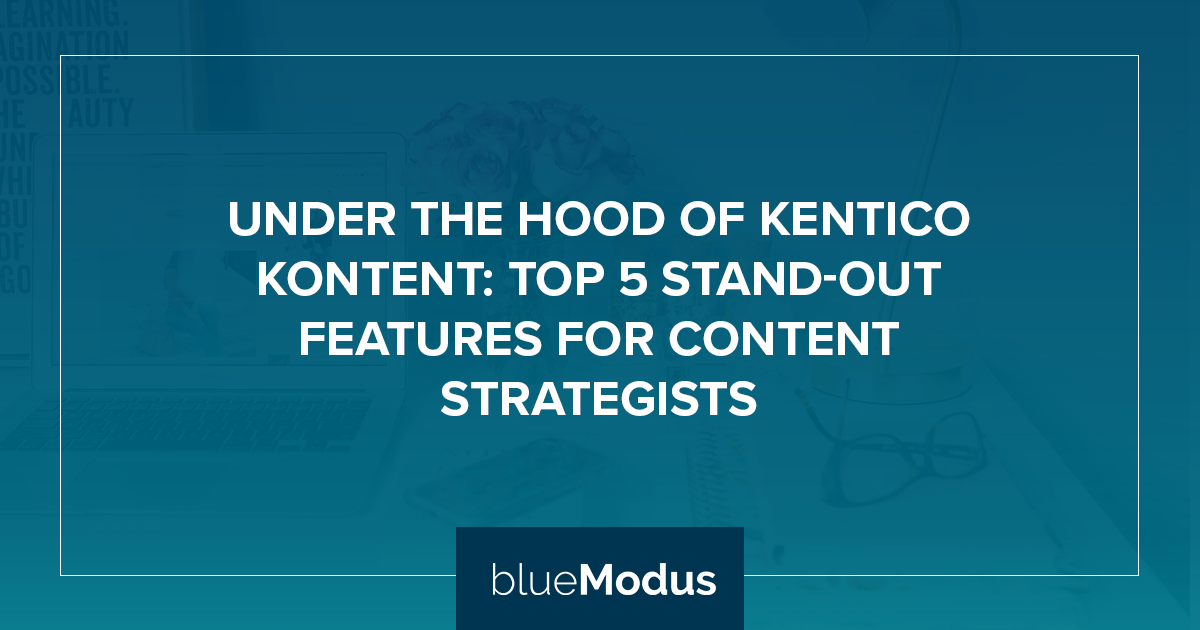 Under the Hood of Kentico Kontent: Top 5 Stand-Out Features for Content Strategists