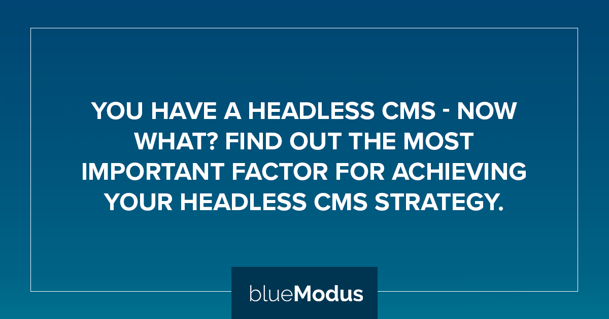The Most Important Factor for Achieving Your Headless CMS Strategy