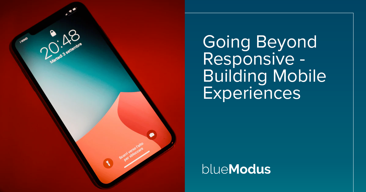 Going Beyond Responsive - Building Mobile Experiences