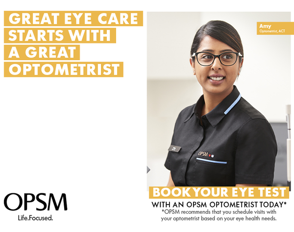 Great eye care isn't just about today's technology, or advanced, high quality lenses…Great eye care starts with great optometrists. Book your eye test today and get $100 off a complete pair of prescription glasses or sunglasses*.  Minimum spend $350. Excludes Chanel, Gucci and Oliver Peoples. Terms and conditions apply.  OPSM. Life Focused.