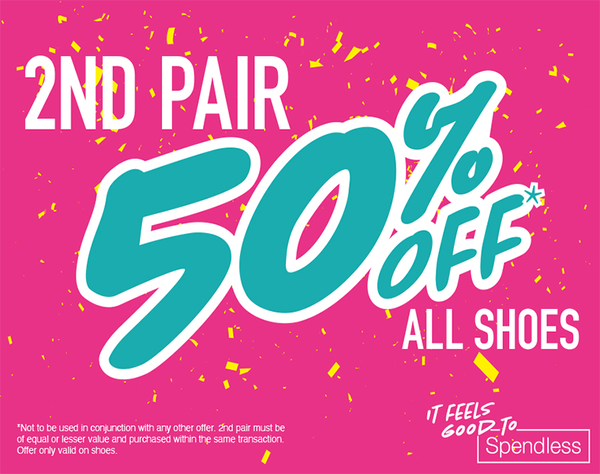 2nd pair 50% off all shoes  T&C's: Not to be used in conjunction with any other offer. 2nd pair must be of equal or lesser value and purchased within the same transaction. Offer only valid on shoes.