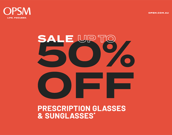 OPSM is having a huge sale! Drop into your nearest OPSM store to get up to 50% off prescription glasses and sunglasses. And start the new year, with a bold new look. Sale ends January 24* or while stocks last. Conditions and exclusions apply. OPSM. Life Focused.