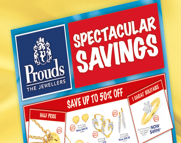 Diamonds, Gold, Silver and more…… Where do you go when you're thinking about jewellery?  Prouds The Jewellers.   Our Spectacular Savings Catalogue is out now and features amazing value! Come into Prouds and try on any one of a huge selection of stunning jewellery to suit your style  and at prices showing savings of up to 50% off. Dreams come true at Prouds!